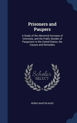 Prisoners and Paupers: A Study of the Abnormal Increase of Criminals, and the Public Burden of Pauperism in the United States; The Causes and Remedies