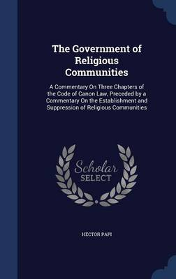 The Government of Religious Communities: A Commentary on Three Chapters of the Code of Canon Law, Preceded by a Commentary on the Establishment and Suppression of Religious Communities
