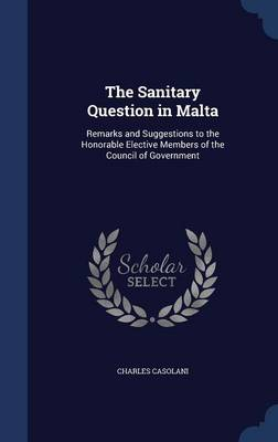 The Sanitary Question in Malta: Remarks and Suggestions to the Honorable Elective Members of the Council of Government