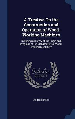 A Treatise on the Construction and Operation of Wood-Working Machines: Including a History of the Origin and Progress of the Manufacture of Wood-Working Machinery