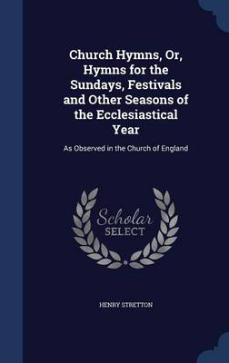 Church Hymns, Or, Hymns for the Sundays, Festivals and Other Seasons of the Ecclesiastical Year: As Observed in the Church of England