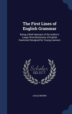 The First Lines of English Grammar: Being a Brief Abstract of the Author's Larger Work [institutes of English Grammer] Designed for Young Learners