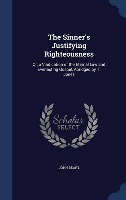 The Sinner's Justifying Righteousness: Or, a Vindication of the Eternal Law and Everlasting Gospel, Abridged by T. Jones