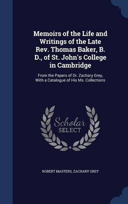 Memoirs of the Life and Writings of the Late REV. Thomas Baker, B. D., of St. John's College in Cambridge: From the Papers of Dr. Zachary Grey, with a Catalogue of His Ms. Collections