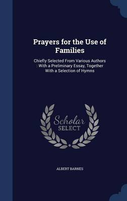Prayers for the Use of Families: Chiefly Selected from Various Authors: With a Preliminary Essay, Together with a Selection of Hymns