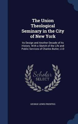 The Union Theological Seminary in the City of New York: Its Design and Another Decade of Its History. with a Sketch of the Life and Public Services of Charles Butler, LL.D