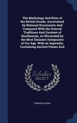 The Mythology and Rites of the British Druids, Ascertained by National Documents; And Compared with the General Traditions and Customs of Heathenism, as Illustrated by the Most Eminent Antiquaries of Our Age. with an Appendix, Containing Ancient Poems and