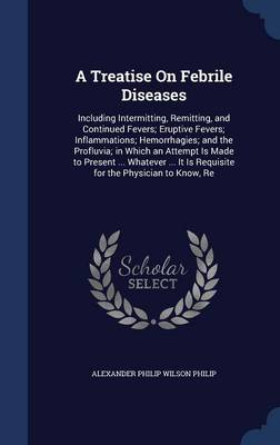 A Treatise on Febrile Diseases: Including Intermitting, Remitting, and Continued Fevers; Eruptive Fevers; Inflammations; Hemorrhagies; And the Profluvia; In Which an Attempt Is Made to Present ... Whatever ... It Is Requisite for the Physician to Know, Re