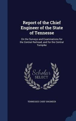 Report of the Chief Engineer of the State of Tennesse: On the Surveys and Examinations for the Central Railroad, and for the Central Turnpike