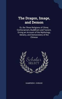 The Dragon, Image, and Demon, Or, the Three Religions of China: Confucianism, Buddhism, and Taoism: Giving an Account of the Mythology, Idolatry and Demonolatry of the Chinese