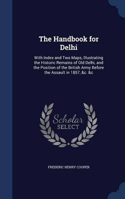 The Handbook for Delhi: With Index and Two Maps, Illustrating the Historic Remains of Old Delhi, and the Position of the British Army Before the Assault in 1857, &C. &C