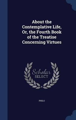 About the Contemplative Life, Or, the Fourth Book of the Treatise Concerning Virtues