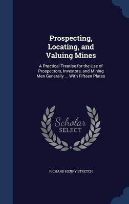 Prospecting, Locating, and Valuing Mines: A Practical Treatise for the Use of Prospectors, Investors, and Mining Men Generally ... with Fifteen Plates