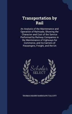 Transportation by Rail: An Analysis of the Maintenance and Operation of Railroads, Showing the Character and Cost of the Service Performed by Railway Companies in the Maintenance of Highways for Commerce, and as Carriers of Passengers, Freight, and the Un