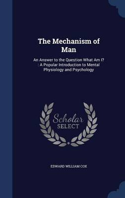 The Mechanism of Man: An Answer to the Question What Am I?: A Popular Introduction to Mental Physiology and Psychology