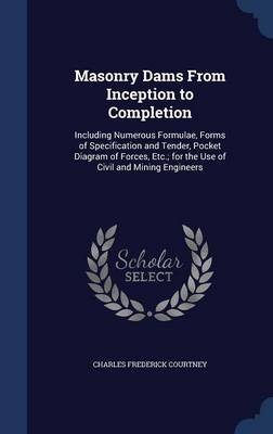 Masonry Dams from Inception to Completion: Including Numerous Formulae, Forms of Specification and Tender, Pocket Diagram of Forces, Etc.; For the Use of Civil and Mining Engineers