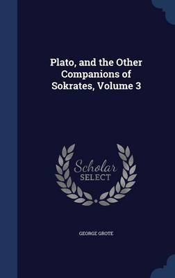 Plato, and the Other Companions of Sokrates, Volume 3