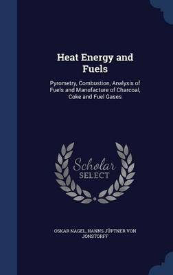 Heat Energy and Fuels: Pyrometry, Combustion, Analysis of Fuels and Manufacture of Charcoal, Coke and Fuel Gases