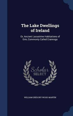 The Lake Dwellings of Ireland: Or, Ancient Lacustrine Habitations of Erin, Commonly Called Crannogs
