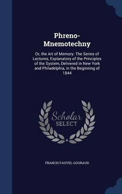 Phreno-Mnemotechny: Or, the Art of Memory: The Series of Lectures, Explanatory of the Principles of the System, Delivered in New York and Philadelphia, in the Beginning of 1844