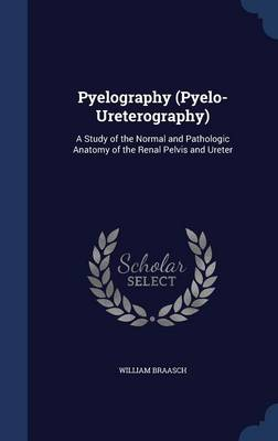 Pyelography (Pyelo-Ureterography): A Study of the Normal and Pathologic Anatomy of the Renal Pelvis and Ureter