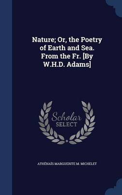 Nature; Or, the Poetry of Earth and Sea. from the Fr. [By W.H.D. Adams]