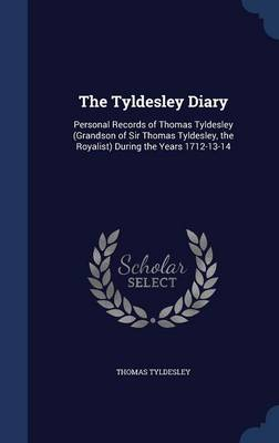 The Tyldesley Diary: Personal Records of Thomas Tyldesley (Grandson of Sir Thomas Tyldesley, the Royalist) During the Years 1712-13-14