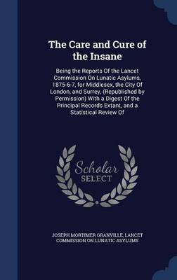 The Care and Cure of the Insane: Being the Reports of the Lancet Commission on Lunatic Asylums, 1875-6-7, for Middlesex, the City of London, and Surrey, (Republished by Permission) with a Digest of the Principal Records Extant, and a Statistical Review of