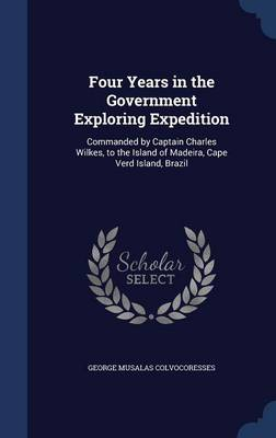 Four Years in the Government Exploring Expedition: Commanded by Captain Charles Wilkes, to the Island of Madeira, Cape Verd Island, Brazil