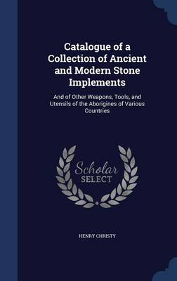 Catalogue of a Collection of Ancient and Modern Stone Implements: And of Other Weapons, Tools, and Utensils of the Aborigines of Various Countries