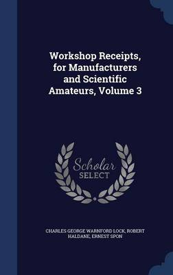 Workshop Receipts, for Manufacturers and Scientific Amateurs, Volume 3