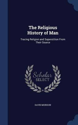 The Religious History of Man: Tracing Religion and Superstition from Their Source