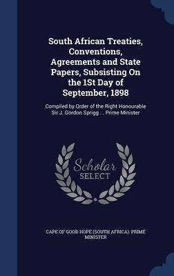 South African Treaties, Conventions, Agreements and State Papers, Subsisting on the 1st Day of September, 1898: Compiled by Order of the Right Honourable Sir J. Gordon Sprigg ... Prime Minister