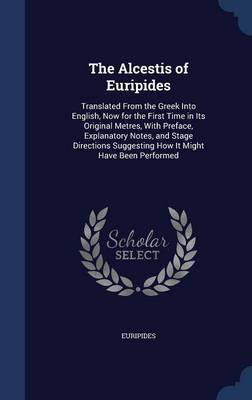 The Alcestis of Euripides: Translated from the Greek Into English, Now for the First Time in Its Original Metres, with Preface, Explanatory Notes, and Stage Directions Suggesting How It Might Have Been Performed
