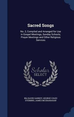 Sacred Songs: No. 2, Compiled and Arranged for Use in Gospel Meetings, Sunday Schools, Prayer Meetings and Other Religious Services