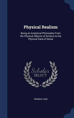 Physical Realism: Being an Analytical Philosophy from the Physical Objects of Science to the Physical Data of Sense