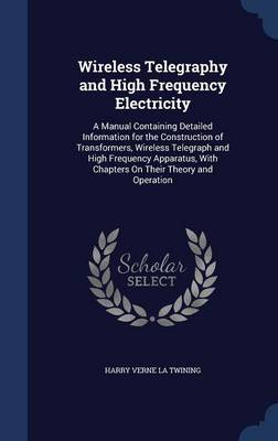 Wireless Telegraphy and High Frequency Electricity: A Manual Containing Detailed Information for the Construction of Transformers, Wireless Telegraph and High Frequency Apparatus, with Chapters on Their Theory and Operation