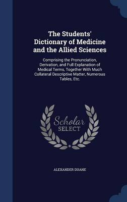 The Students' Dictionary of Medicine and the Allied Sciences: Comprising the Pronunciation, Derivation, and Full Explanation of Medical Terms, Together with Much Collateral Descriptive Matter, Numerous Tables, Etc.