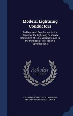 Modern Lightning Conductors: An Illustrated Supplement to the Report of the Lightning Research Committee of 1905, with Notes as to the Methods of Protection & Specifications
