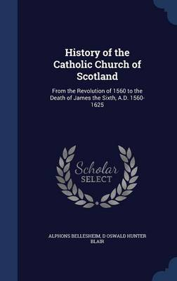 History of the Catholic Church of Scotland: From the Revolution of 1560 to the Death of James the Sixth, A.D. 1560-1625