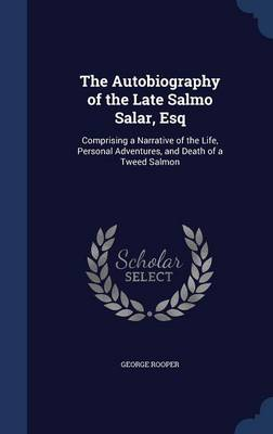 The Autobiography of the Late Salmo Salar, Esq: Comprising a Narrative of the Life, Personal Adventures, and Death of a Tweed Salmon