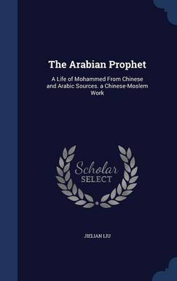 The Arabian Prophet: A Life of Mohammed from Chinese and Arabic Sources. a Chinese-Moslem Work