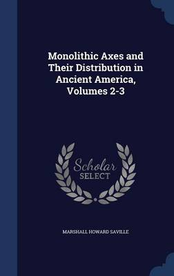 Monolithic Axes and Their Distribution in Ancient America, Volumes 2-3