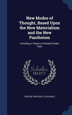 New Modes of Thought, Based Upon the New Materialism and the New Pantheism: Including a Tribute to Edward Drinker Cope
