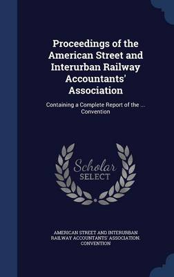 Proceedings of the American Street and Interurban Railway Accountants' Association: Containing a Complete Report of the ... Convention