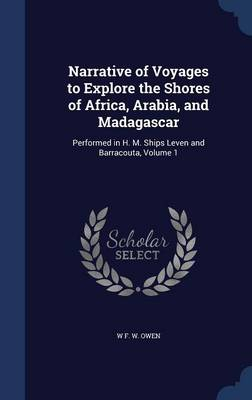 Narrative of Voyages to Explore the Shores of Africa, Arabia, and Madagascar: Performed in H. M. Ships Leven and Barracouta; Volume 1