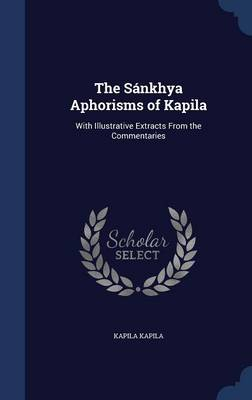 The Sankhya Aphorisms of Kapila: With Illustrative Extracts from the Commentaries