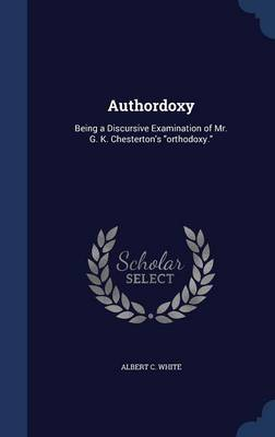 Authordoxy: Being a Discursive Examination of Mr. G. K. Chesterton's Orthodoxy.