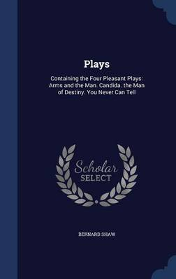 Plays: Containing the Four Pleasant Plays: Arms and the Man. Candida. the Man of Destiny. You Never Can Tell