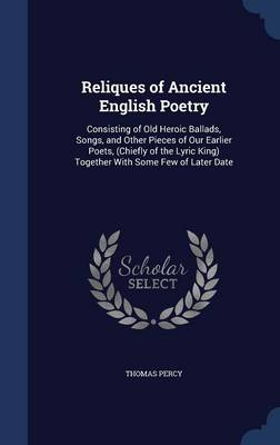 Reliques of Ancient English Poetry: Consisting of Old Heroic Ballads, Songs, and Other Pieces of Our Earlier Poets, (Chiefly of the Lyric King) Together with Some Few of Later Date